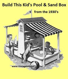 Build this Kid's Pool and Sand Box Combo, find it here: http://vintageinfo.net/pool-sand-box/  My Grandfather built me a sand box but it sure wasn't this elaborate!