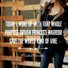 Today I woke up with that whole purpose driven princess warrior save the world kind of vibe | Mompreneur. Inspirational Quotes for Female Entrepreneurs. Lady Boss. Creative Momista. Game Changer. Brave. Fearless. Unstoppable. Courageous. | http://creativemomista.com