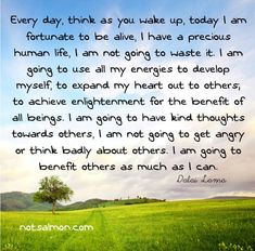 Every day, think as you wake up, today I am fortunate to be alive, I have a precious human life, I am not going to waste it. I am going to use all my energies to develop myself, to expand my heart out to others., to achieve enlightenment for the benefit of all beings. I am going to have kind thoughts towards others, I am not going to get angry or think badly about others. I am going to benefit others as much as I can. - Dalai Lama