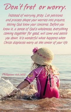 Philippians 4:6-7 'Be careful for nothing; but in every thing by prayer and supplication with thanksgiving let your requests be made known unto God.  7 And the peace of God, which passeth all understanding, shall keep your hearts and minds through Christ Jesus.