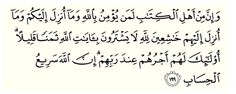 And indeed, among the People of the Scripture are those who believe in Allah and what was revealed to you and what was revealed to them, [being] humbly submissive to Allah. They do not exchange the verses of Allah for a small price. Those will have their reward with their Lord. Indeed, Allah is swift in account. Quran (3,199)