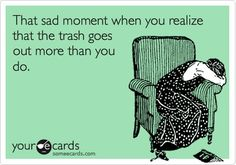 That sad moment when you realize that the trash goes out more than you do. Funny.... but has been true recently. Hmmmph