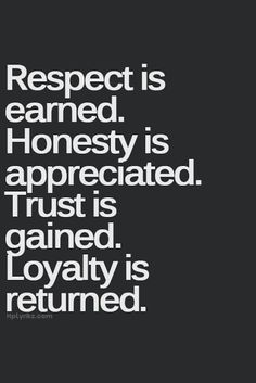 """Respect Is Earned. Honesty Is Appreciated. Trust Is Gained. Loyalty Is Returned"""