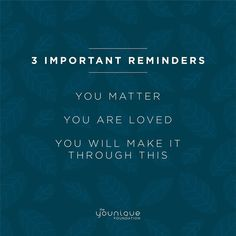 You matter. You are loved. You will make it through this.
