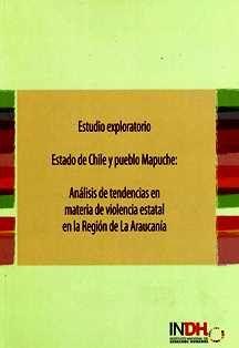Estudio exploratorio : estado de Chile y pueblo Mapuche: análisis de tendencias en materia de violencia estatal en la Region de la Araucanía / Silvana Lauzán Daskal, coordinadora general del estudio. HM 886 E7
