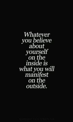 Whatever you believe about yourself on the inside is what you will manifest on the outside.