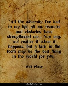 """""""All the adversity I've had in my life, all my troubles and obstacles, have strengthened me...You may not realize it when it happens, but a kick in the teeth  may be the best thing in the world for you."""" ~Walt Disney"""