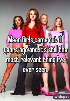 """Mean Girls came out 11 years ago and it's still the most relevant thing I've ever seen."""