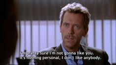 """""""I'm pretty sure I'm not gonna like you. It's nothing personal, I don't like anybody."""" Dr. Gregory House; House MD quotes"""