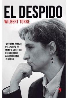 DESPIDO,EL LA VERDAD DETRAS DE LA SALIDA DE CARMEN ARISTEGUI   WILBERT TORRE    SIGMARLIBROS