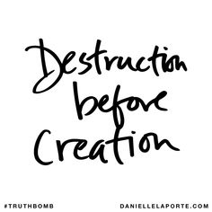 Destruction before creation. Subscribe: DanielleLaPorte.com #Truthbomb #Words #Quotes