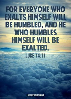 """For everyone who exalts himself will be humbled, but the one who humbles himself will be exalted"" Luke All holiness, love and salvation begins with an act of humility! Humble yourself today before God and others and experience true life! Favorite Bible Verses, Bible Verses Quotes, Bible Scriptures, Favorite Quotes, Scripture Verses, Bible Art, Lucas 14, Encouragement, Soli Deo Gloria"