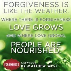 Forgiveness is like the weather. Where there is forgiveness love grows and where love grows. People are nourished.