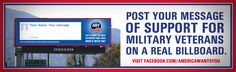 """Visit & """"Like"""" America Wants You's Facebook page: http://www.facebook.com/Click the """"Post a Message"""" tab and you can enter a message of support and thanks for Military Veterans, which is then uploaded to a REAL digital billboard in California. When your message appears on the billboard a camera snaps a photo of it and emails it back to you to share among your friends and family. It's free, easy and a great way to show your support!"""