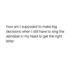 I don't think anyone ever stops having to sing the alphabet to get to the right letter Mood Quotes, True Quotes, Funny Quotes, Quotes Quotes, Motivational Quotes, Senior Quotes, I Can Relate, Funny Relatable Memes, Funny Tweets