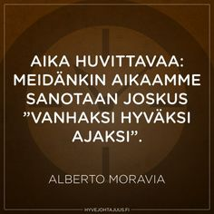 Aika huvittavaa: meidänkin aikaamme sanotaan joskus 'vanhaksi hyväksi ajaksi'. — Alberto Moravia Sad Quotes, Inspirational Quotes, Alberto Moravia, Live Life, Poems, Thoughts, Sayings, Life Coach Quotes, Lyrics
