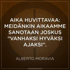 Aika huvittavaa: meidänkin aikaamme sanotaan joskus 'vanhaksi hyväksi ajaksi'. — Alberto Moravia