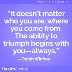"""A quote for overcoming and defeating the odds:  """"It doesn't matter who you are, where you come from. The ability to triumph begins with you--always."""" -Oprah Winfrey  #HealthCentral #Oprah #Motivation"""