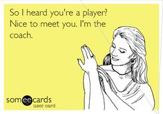 So I heard you're a player? Nice to meet you. I'm the coach.