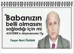 Babanızın belli olmasını sağladığı için mi ATATÜRK'e düşmansınız !? -Yaşar Nuri Öztürk