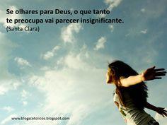 Se olhares para Deus, o que tantote preocupa vai parecer insignificante. (Santa Clara)