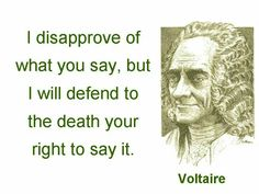 i dissaprove of what you say but i will defend to the death your right to say it