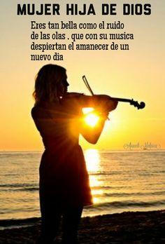 Mujer hija de Dios  Eres tan bella como el ruido  de las olas , que con su musica  despiertan el amanecer de un  nuevo dia