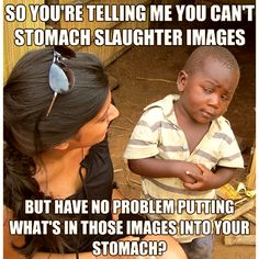 So you're telling me you can't stomach slaughter images. but you have no problem putting whats in those images into your stomach?...