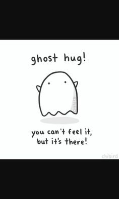 Everyone needs a ghost hug now and then.