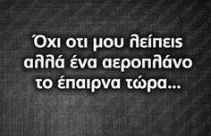 Όχι ότι μου λείπεις αλλά ένα αεροπλάνο το έπαιρνα τώρα ... Wisdom Quotes, Love Quotes, Funny Quotes, Inspirational Quotes, Greek Quotes, Texts, Lyrics, Humor, Words