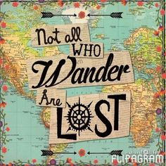 WANDERLUST ♡ Not all WHO Wander ARE LOST