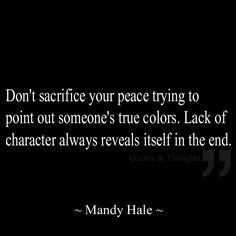 """Don't sacrifice your peace trying to point out someone's true colors. Lack of character always reveals itself in the end."" -- Mandy Hale"