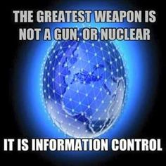 The greatest weapon is not a gun, or nuclear. It is information control.