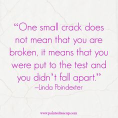 """""""One small crack does not mean that you are broken, it means that you were put to the test and you didn't fall apart."""" –Linda Poindexter"""