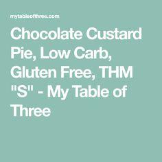 "Chocolate Custard Pie, Low Carb, Gluten Free, THM ""S"" - My Table of Three"