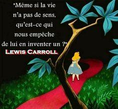Même si la vie n'a pas de sens, qu'est-ce qui nous empêche de lui en inventer un ? (Lewis Carroll)