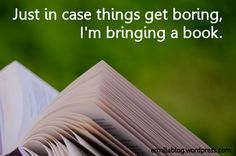 """Just in case things get boring, I'm bringing a book."" That's 'cause books aren't boring."