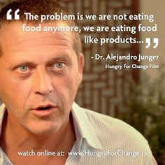 I just watched Hungry For Change and was blown away when Dr. Junger said this... I have been saying this for years!