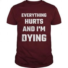 Everything Hurts And I'm Dying - #shirts for men #hoodies womens. MORE INFO => https://www.sunfrog.com/Fitness/Everything-Hurts-And-Im-Dying-Maroon-Guys.html?id=60505