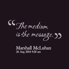 The Medium is the Message.