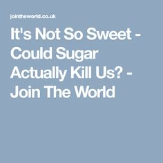 It's Not So Sweet - Could Sugar Actually Kill Us? - Join The World