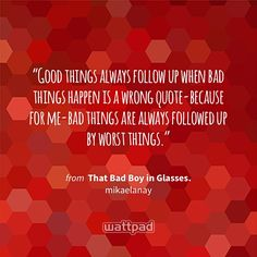 """""""Good things always follow up when bad things happen is a wrong quote-because for me-bad things are always followed up by worst things."""" - from That Bad Boy in Glasses. (on Wattpad) https://www.wattpad.com/73305949?utm_source=ios&utm_medium=pinterest&utm_content=share_quote&wp_page=quote&wp_originator=IOm3sUccB9rqFskSMiDKWBpK0wYrN4gBLffoMjHzkzsKxloTqGL3meuMTqlFyZm4FF9iBOuogfpvBJlZpGLJjZB5v4I5CvNx%2Bh262AD8G6Rad1ANYiCGpRWQYpe4lLU5 #quote #wattpad"""
