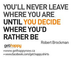 Define exactly where you want to be and get moving, Happy Ladies!    YOU'LL NEVER LEAVE   WHERE YOU ARE,   UNTIL YOU DECIDE   WHERE YOU'D   RATHER BE  https://www.facebook.com/get.happy.shirts