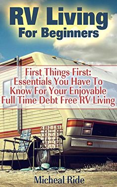 RV Living For Beginners: First Things First: Essentials You Have To Know For Your Enjoyable Full Time Debt Free RV Living: (rv travel books,…