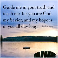 Psalm 25:5 ~ Guide me in your truth and teach me for You are God my Savior and my hope is in You all day long...
