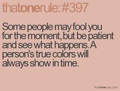 Some people may fool you for the moment, but be patient and see what happens. A person's true colors will always show in time.   ---So true.....it may take years, but their true colors will eventually come through.