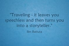"""""""Traveling - it leaves you speechless and then turns you into a storyteller."""""""