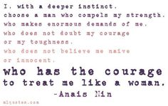 I, with a deeper instinct, choose a man who compels my strength, who makes enormous demands of me, who does not doubt my courage or my toughness, who does not believe me naive or innocent, who has the courage to treat me like a woman. ~ Anais Nin