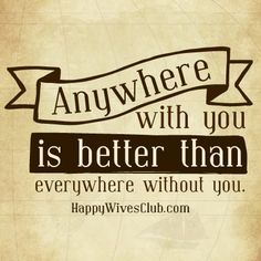 Anywhere with you is better than everywhere without you.