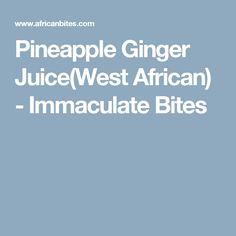 Pineapple Ginger Juice(West African) - Immaculate Bites